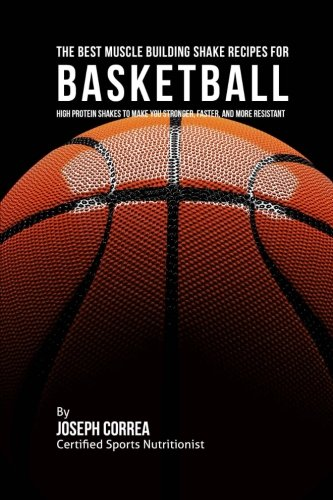 The Best Muscle Building Shake Recipes for Basketball: High Protein Shakes to Make You Stronger, Faster, and More Resistant (Best Muscle Building Protein Shake Recipes)