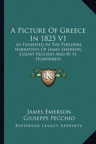 A Picture Of Greece In 1825 V1: As Exhibited In The Personal Narratives Of James Emerson, Count Pecchio And W. H. Humphreys pdf epub