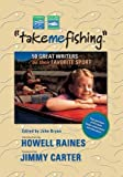 Take Me Fishing: 50 Great Writers on Their Favorite Sport