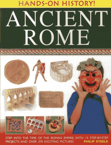 Hands-On History! Ancient Rome: Step Into The Time Of The Roman Empire, With 15 Step-by-step Projects And Over 370 Exciting Pictures