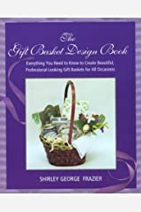 The Gift Basket Design Book: Everything You Need to Know to Create Beautiful, Professional-Looking Gift Baskets for All Occasions by Shirley George Frazier (2004-06-01) Paperback