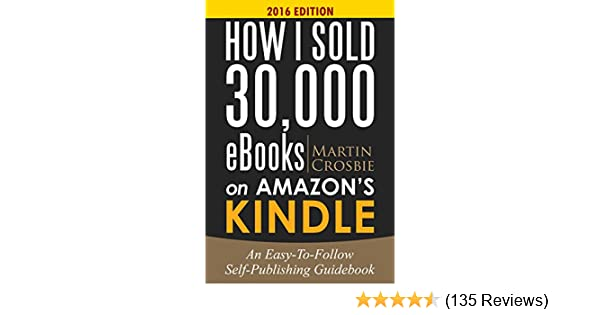 How i sold 30 000 ebooks on amazons kindle an easy to follow self how i sold 30 000 ebooks on amazons kindle an easy to follow self publishing guidebook kindle edition by martin crosbie fandeluxe Gallery