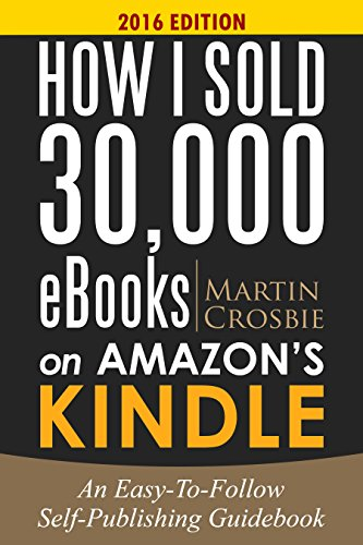 How I Sold 30,000 eBooks on Amazon's Kindle-An Easy-To-Follow Self-Publishing Guidebook 2016 Edition by [Crosbie, Martin] Resources