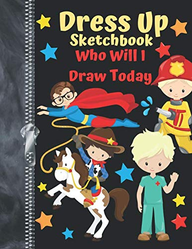 Dress Up Sketchbook Who Will I Draw Today: Fuel Their Imagination Make-Believe Doodling & Drawing Art Book For Boys