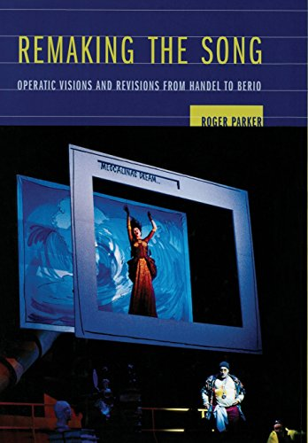 Remaking the Song: Operatic Visions and Revisions from Handel to Berio (Ernest Bloch Lectures) by University of California Press