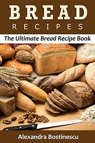 Bread Recipes: The Ultimate Bread Recipe Book by [Bostinescu, Alexandra, Content Arcade Publishing]
