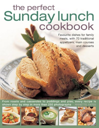 The Perfect Sunday Lunch Cookbook: Favourite Dishes For Family Meals, With 70 Traditional Appetizers, Main Courses And Desserts ()