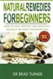 Natural Remedies For Beginners: How To Heal Protect and Beautify Yourself Without Prescriptions (The Doctor's Smarter Self Healing Series)