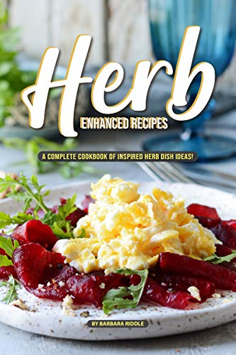 Herb Enhanced Recipes: A Complete Cookbook of Inspired Herb Dish Ideas! by [Riddle, Barbara]