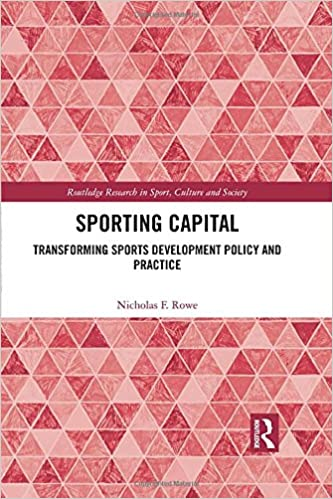 Sporting Capital: Transforming Sports Development Policy and Practice (Routledge Research in Sport, Culture and Society)