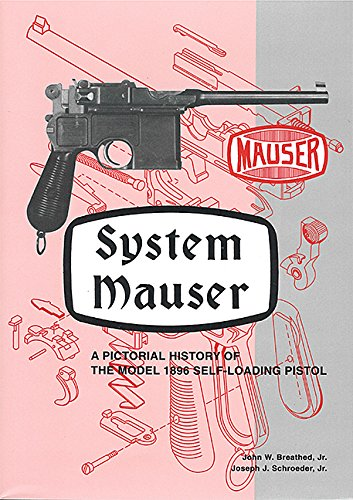 System Mauser: A Pictorial History of The Model 1896 Self-Loading Pistol