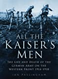 img - for All the Kaiser's Men: The Life & Death of the German Army on the Western Front 1914-1918 book / textbook / text book