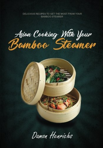 Asian Cooking With Your Bamboo Steamer: Delicious recipes to get the most from your bamboo steamer ()