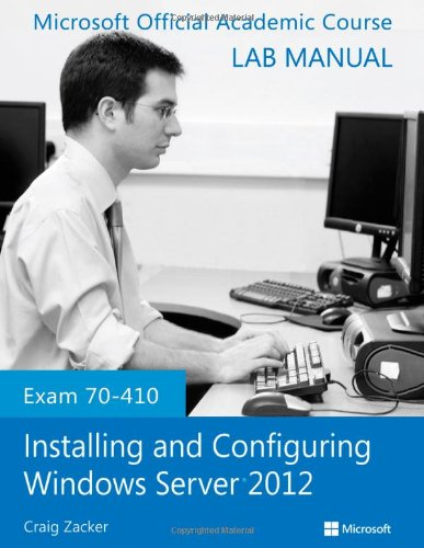 Exam 70-410 Installing and Configuring Windows Server 2012 Lab Manual by Microsoft Official Academic Course, Publisher : Wiley