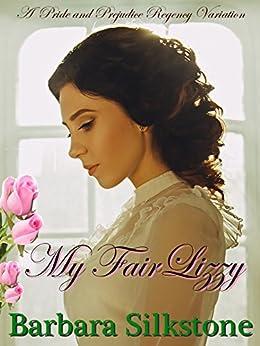 My Fair Lizzy: A Pride and Prejudice Regency Variation by [Silkstone, Barbara, Lady, A]