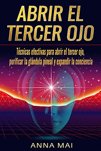 Abrir El Tercer Ojo: Técnicas efectivas para abrir el tercer ojo, purificar la glándula pineal y expandir la conciencia (Spanish Edition)