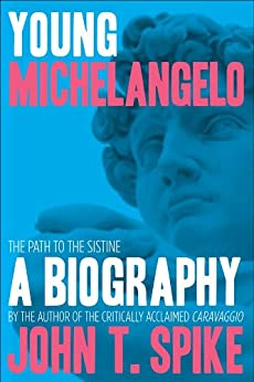 Young Michelangelo: The Path to the Sistine: A Biography by [Spike, John T.]