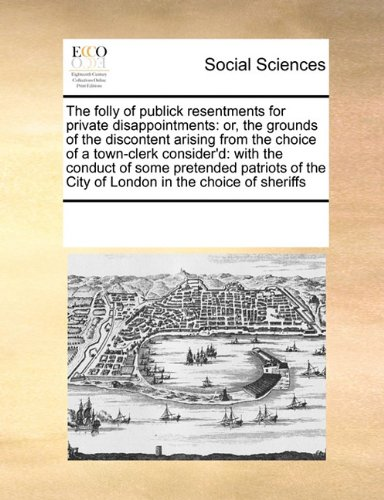 Download The folly of publick resentments for private disappointments: or, the grounds of the discontent arising from the choice of a town-clerk consider'd: ... the City of London in the choice of sheriffs pdf