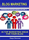 BLOG MARKETING: 26 Top Marketing Ideas for Your Blog (Business Blogging Series Book 5)