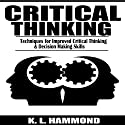 Critical Thinking: Techniques for Improved Critical Thinking & Decision Making Skills Audiobook by K. L. Hammond Narrated by Michael Hatak