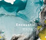 Encaustic Works 2012 : An Exhibition in Print Selected by Joanne Mattera, Joanne Mattera, 0985603801
