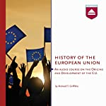 History of the European Union: An audio course on the Origins and Development of the E.U. | Richard T. Griffiths