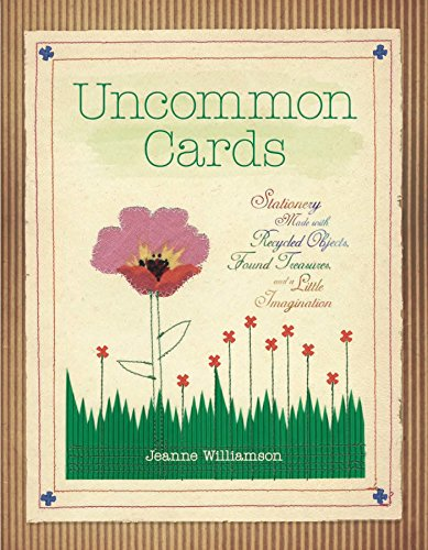 Uncommon Cards: Stationery Made with Found Treasures, Recycled Objects, and a Little - Uncommon Card