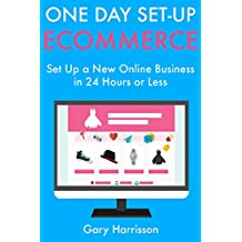 One Day Set-Up E-Commerce: Set Up a New Online Business in 24 Hours or Less