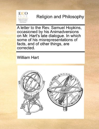 A letter to the Rev. Samuel Hopkins, occasioned by his Animadversions on Mr. Hart's late dialogue. In which some of his misrepresentations of facts, and of other things, are corrected. ebook