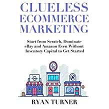 Clueless Ecommerce Marketing: Start from Scratch, Dominate eBay and Amazon Even Without Inventory Capital to Get Started
