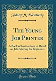 The Young Job Printer: A Book of Instructions in Detail on Job Printing for Beginners (Classic Reprint)