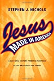 Jesus Made In America: A Cultural History from the Puritans to The Passion of the Christ