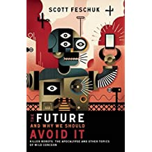 Future and Why We Should Avoid It,The: Killer Robots, The Apocalypse and Other Topics of Mild Concer: Written by Scott Feschuk, 2014 Edition, Publisher: Douglas & McIntyre [Paperback]