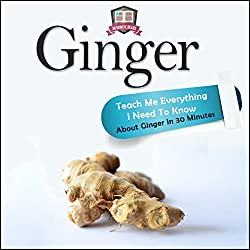 Ginger: Teach Me Everything I Need to Know About Ginger in 30 Minutes
