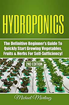 Hydroponics: The Definitive Beginner's Guide to Quickly Start Growing Vegetables, Fruits, Herbs for Self-Sufficiency! (Gardening, Organic Gardening, Homesteading, Horticulture, Aquaculture) by [Martinez, Michael]