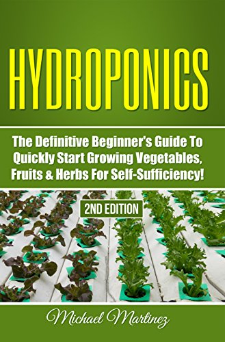Hydroponics: The Definitive Beginner's Guide to Quickly Start Growing Vegetables, Fruits, Herbs for Self-Sufficiency! (Gardening, Organic Gardening, Homesteading, Horticulture, Aquaculture)