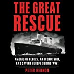 The Great Rescue: American Heroes, an Iconic Ship, and the Race to Save Europe in WWI | Peter Hernon
