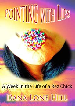 Pointing with Lips: A week in the life of a rez chick by [Hill, Dana Lone]