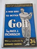 img - for A new way to better golf: By Alex J. Morrison; with a foreword by Rex Beach and an introduction by Bernard Darwin book / textbook / text book