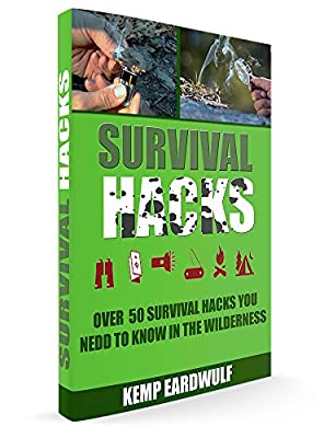 Survival Hacks: Over 50 Survival Hacks You Need To Know In The Wilderness
