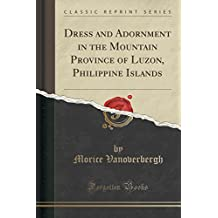 Dress and Adornment in the Mountain Province of Luzon, Philippine Islands (Classic Reprint)