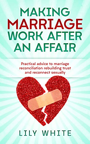 Making Marriage Work after An Affair: Practical advice to marriage reconciliation rebuilding trust and reconnect sexually