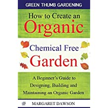 How to Create an Organic Chemical Free Garden: A Beginner's Guide to Designing, Building and Maintaining an Organic Garden (Green Thumbs Gardening Book 2)