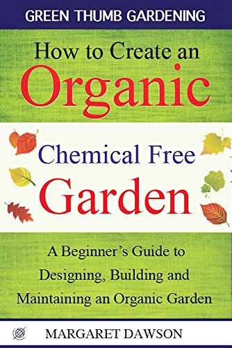 How to Create an Organic Chemical Free Garden: A Beginner's Guide to Designing, Building and Maintaining an Organic Garden (Green Thumbs Gardening Book (Free Garden)