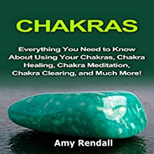Chakras: Everything You Need to Know About Using Your Chakras, Chakra Healing, Chakra Meditation, Chakra Clearing, and Much More! Audiobook by Amy Rendall Narrated by Monica Pryce