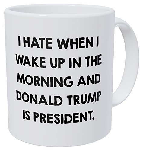 I Hate When I Wake Up In The Morning And Donald Trump Is Pre