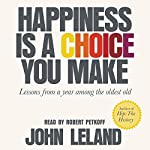 Happiness Is a Choice You Make: Lessons from a Year Among the Oldest Old   John Leland