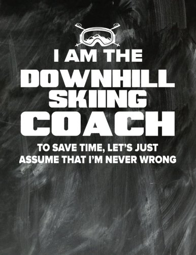 Downhill Skiing Coaching Notebook - Just Assume That I'm Never Wrong - 8.5x11 Coaches Practice Journal: Downhill Skiing Coach Notepad for Training Notes, Strategy, Plays Diagram and Sketches