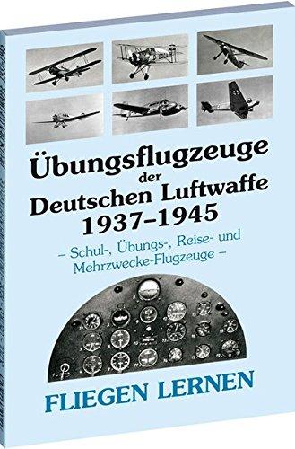 Übungsflugzeuge der Deutschen Luftwaffe 1937-1945: FLIEGEN LERNEN - Schul-, Übungs-, Reise- und Mehrzwecke-Flugzeuge -