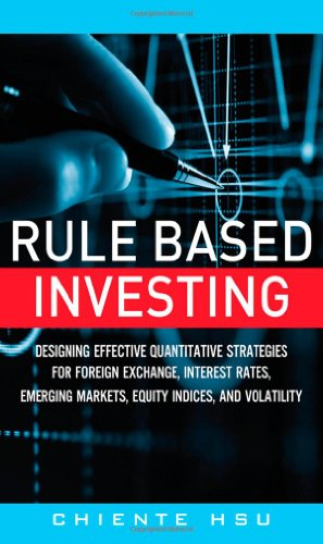 Rule Based Investing: Designing Effective Quantitative Strategies for Foreign Exchange, Interest Rates, Emerging Markets, Equity Indices, and Volatility by FT Press
